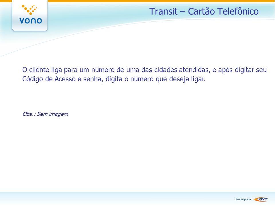 Transit – Cartão Telefônico O cliente liga para um número de uma das cidades atendidas, e após digitar seu Código de Acesso e senha, digita o número q