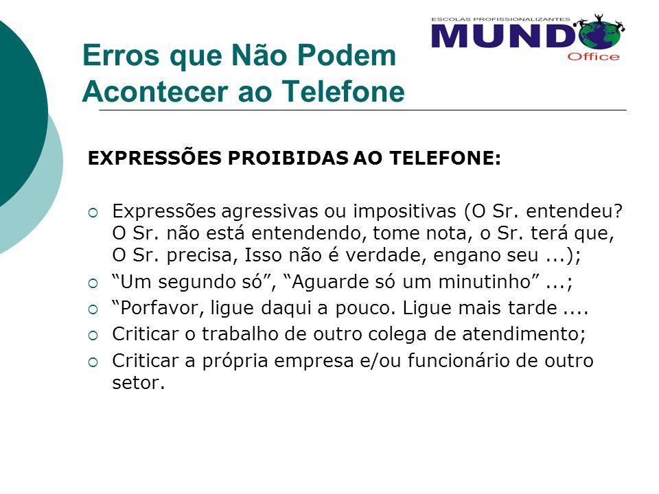 Erros que Não Podem Acontecer ao Telefone EXPRESSÕES PROIBIDAS AO TELEFONE: Expressões agressivas ou impositivas (O Sr. entendeu? O Sr. não está enten