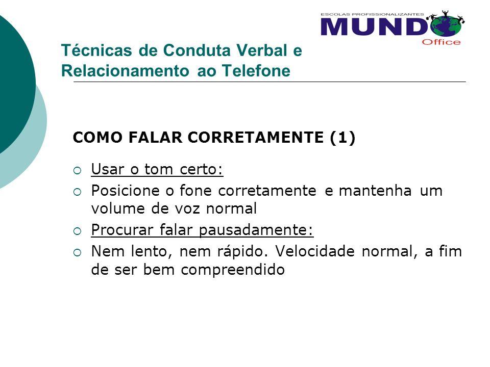 Técnicas de Conduta Verbal e Relacionamento ao Telefone COMO FALAR CORRETAMENTE (1) Usar o tom certo: Posicione o fone corretamente e mantenha um volu