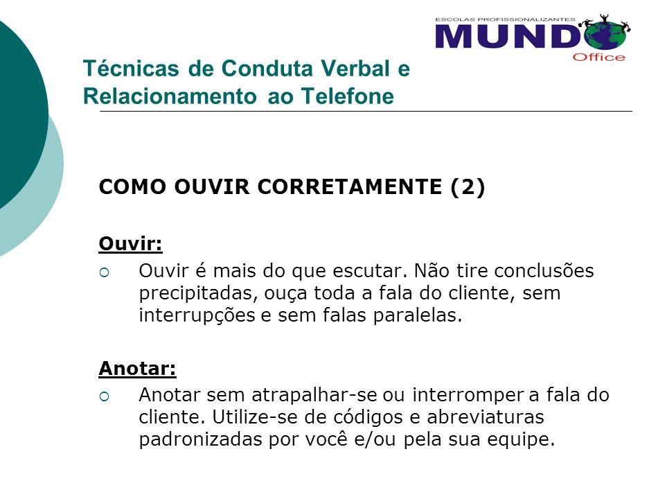 Técnicas de Conduta Verbal e Relacionamento ao Telefone COMO OUVIR CORRETAMENTE (2) Ouvir: Ouvir é mais do que escutar. Não tire conclusões precipitad