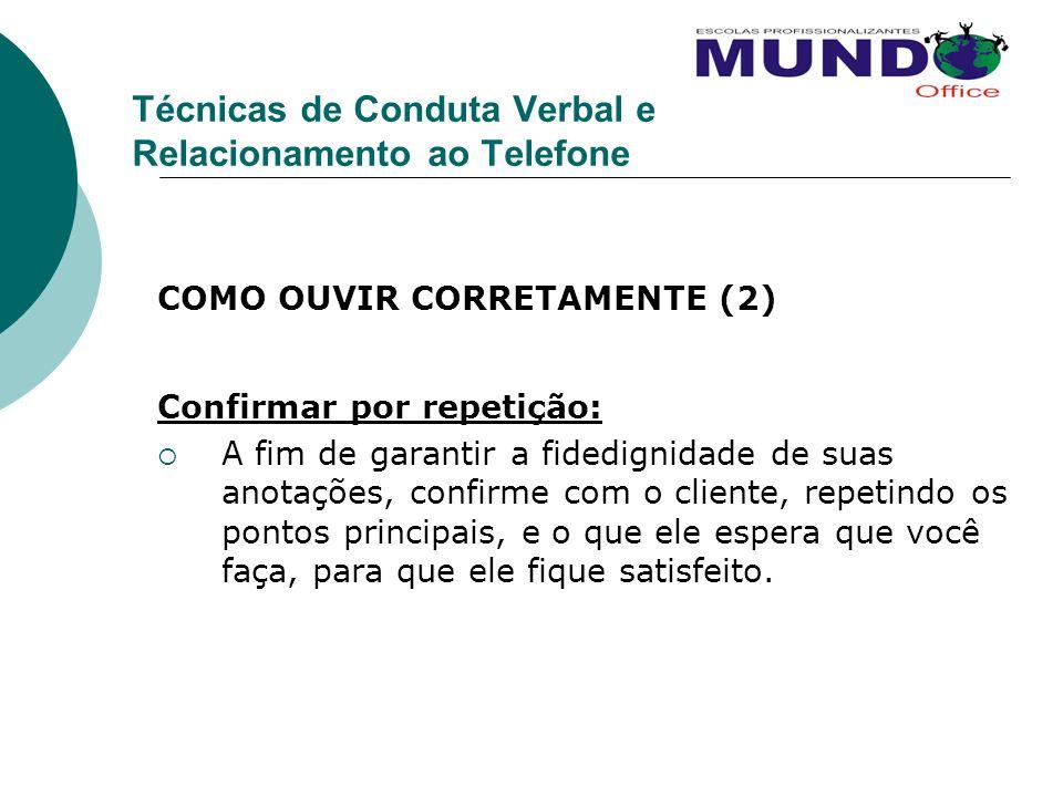 Técnicas de Conduta Verbal e Relacionamento ao Telefone COMO OUVIR CORRETAMENTE (2) Confirmar por repetição: A fim de garantir a fidedignidade de suas