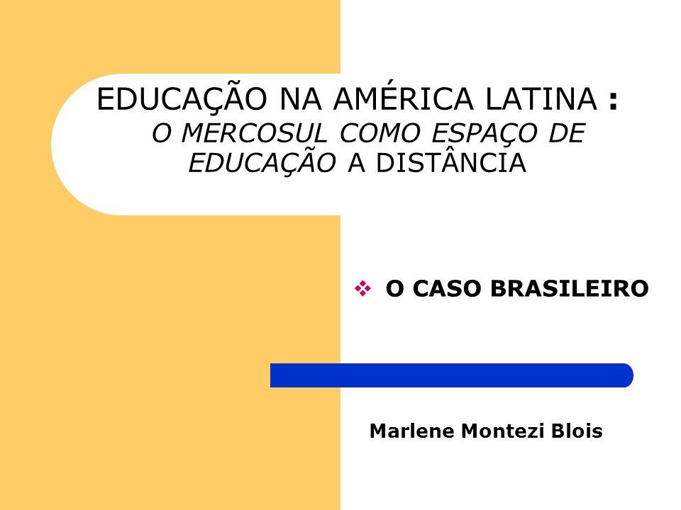 EDUCAÇÃO NA AMÉRICA LATINA : O MERCOSUL COMO ESPAÇO DE EDUCAÇÃO A DISTÂNCIA O CASO BRASILEIRO Marlene Montezi Blois