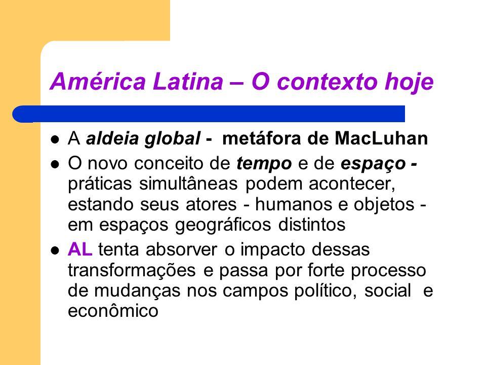 América Latina – O contexto hoje A aldeia global - metáfora de MacLuhan O novo conceito de tempo e de espaço - práticas simultâneas podem acontecer, e