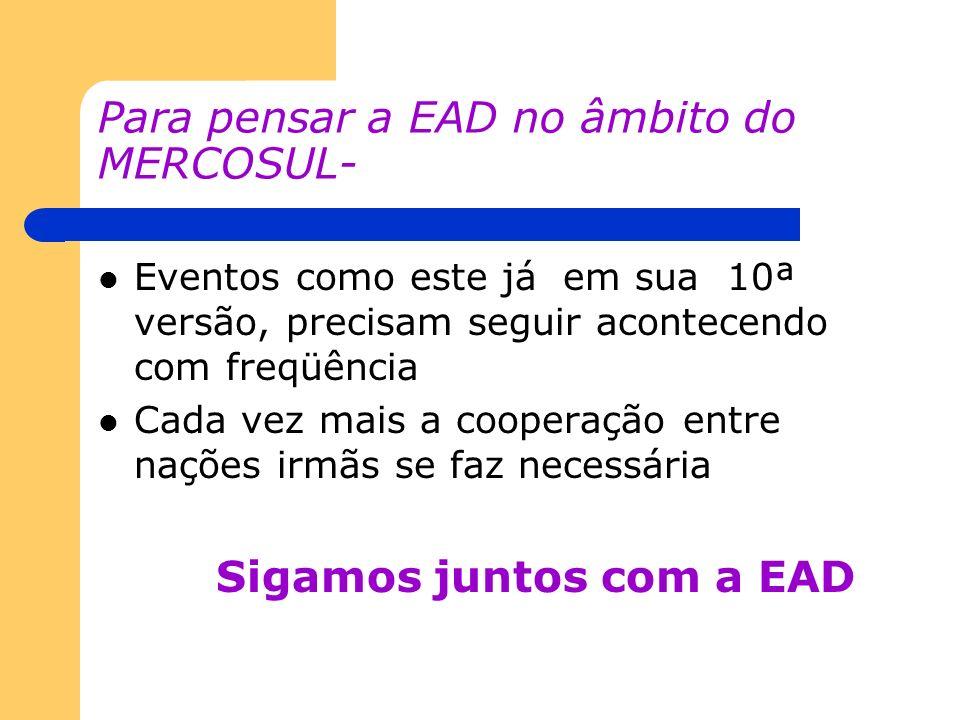 Para pensar a EAD no âmbito do MERCOSUL- Eventos como este já em sua 10ª versão, precisam seguir acontecendo com freqüência Cada vez mais a cooperação