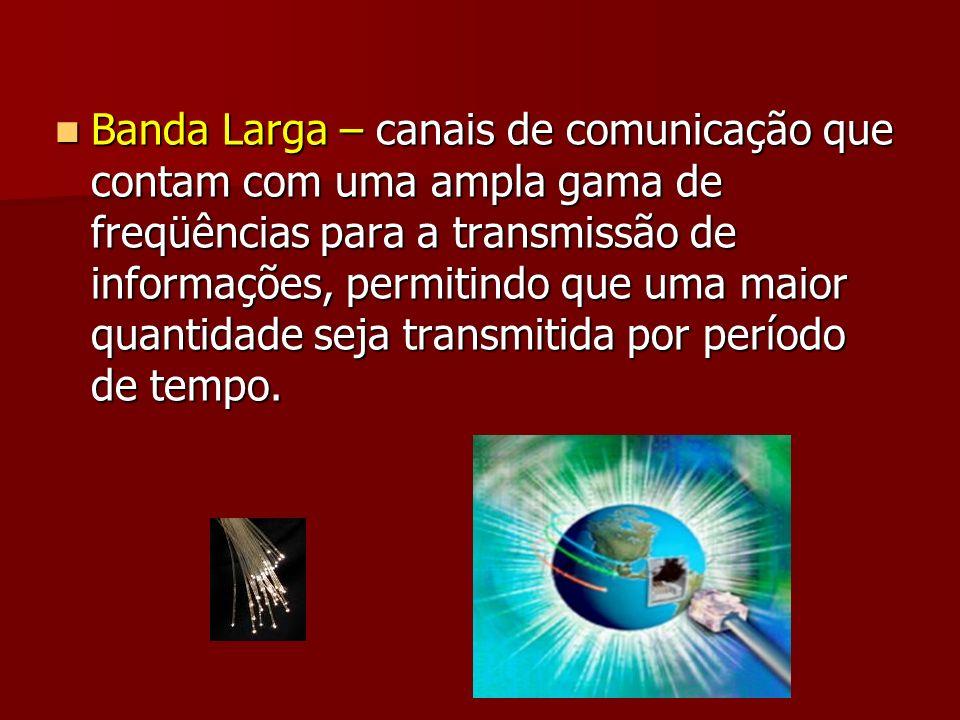 Banda Larga – canais de comunicação que contam com uma ampla gama de freqüências para a transmissão de informações, permitindo que uma maior quantidad