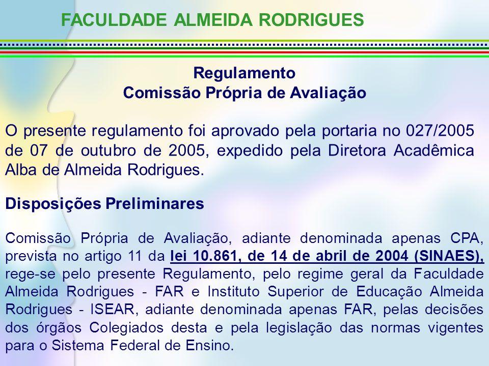 FACULDADE ALMEIDA RODRIGUES Regulamento Comissão Própria de Avaliação O presente regulamento foi aprovado pela portaria no 027/2005 de 07 de outubro de 2005, expedido pela Diretora Acadêmica Alba de Almeida Rodrigues.