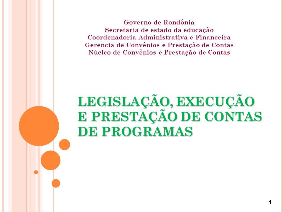 1 LEGISLAÇÃO, EXECUÇÃO E PRESTAÇÃO DE CONTAS DE PROGRAMAS Governo de Rondônia Secretaria de estado da educação Coordenadoria Administrativa e Financeira Gerencia de Convênios e Prestação de Contas Núcleo de Convênios e Prestação de Contas