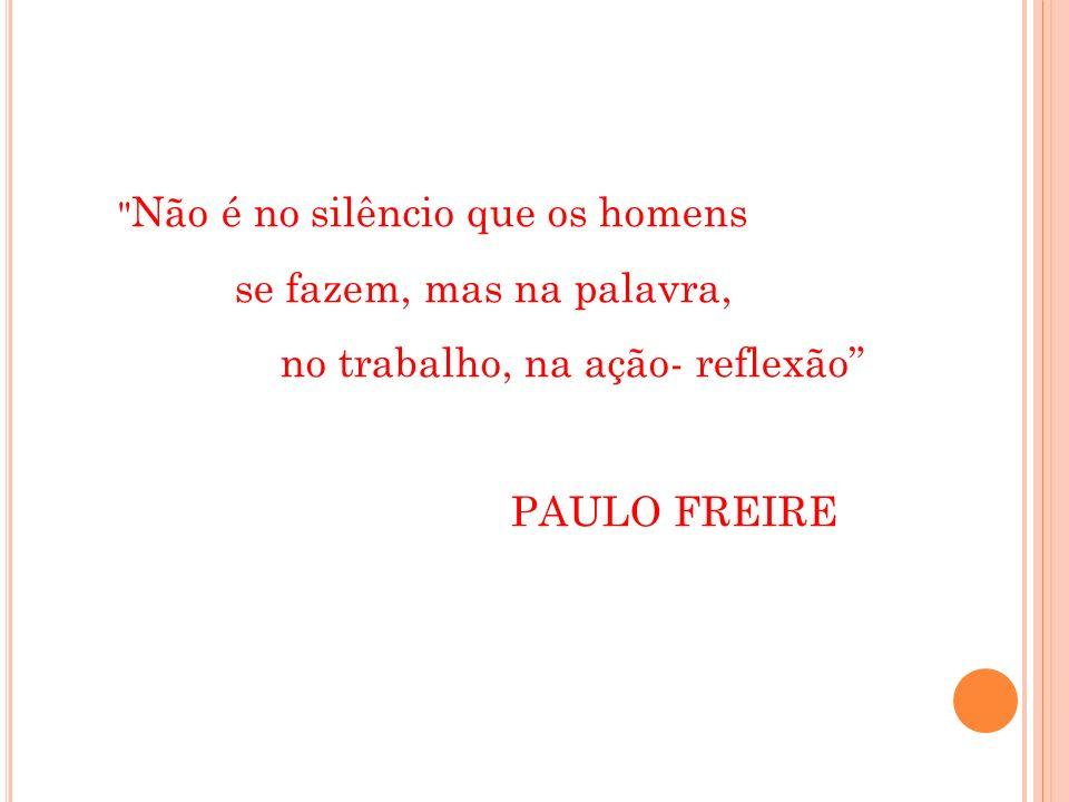 Não é no silêncio que os homens se fazem, mas na palavra, no trabalho, na ação- reflexão PAULO FREIRE