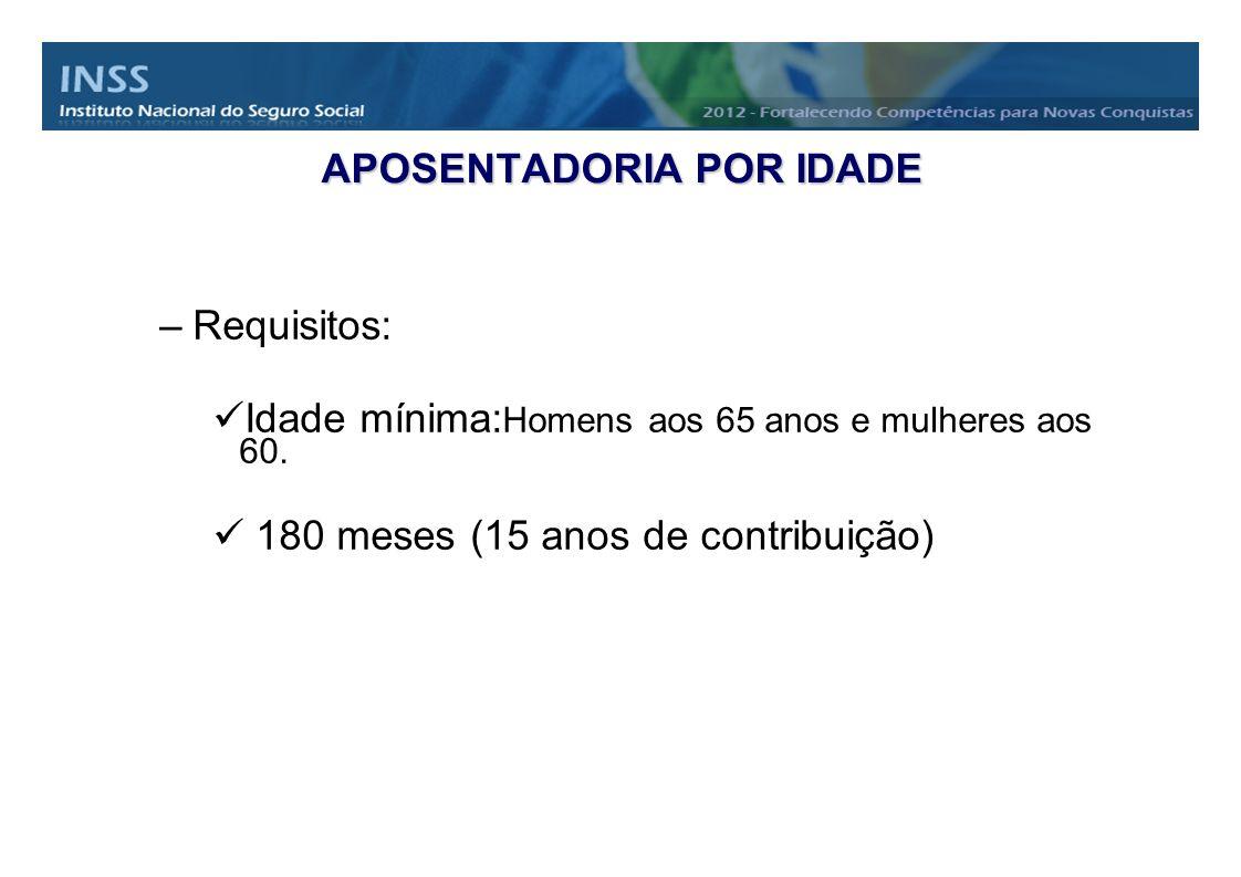 APOSENTADORIA POR IDADE –Requisitos: Idade mínima: Homens aos 65 anos e mulheres aos 60. 180 meses (15 anos de contribuição)