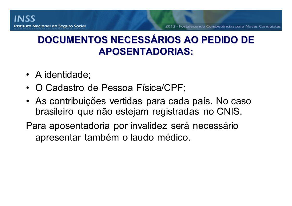 DOCUMENTOS NECESSÁRIOS AO PEDIDO DE APOSENTADORIAS: A identidade; O Cadastro de Pessoa Física/CPF; As contribuições vertidas para cada país. No caso b