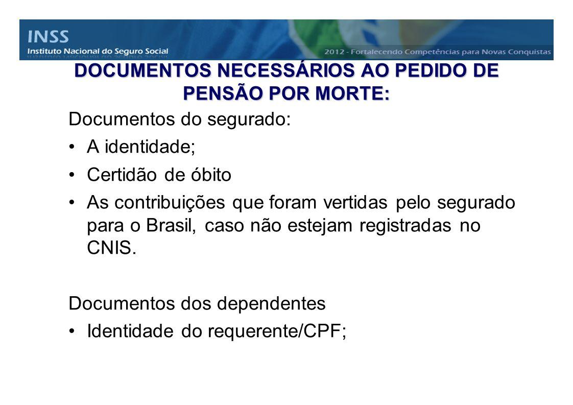 DOCUMENTOS NECESSÁRIOS AO PEDIDO DE PENSÃO POR MORTE: Documentos do segurado: A identidade; Certidão de óbito As contribuições que foram vertidas pelo