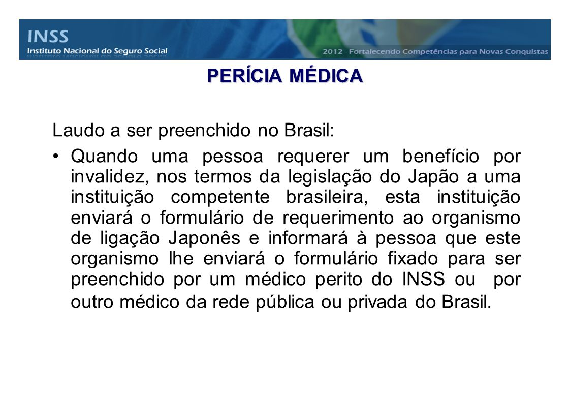 PERÍCIA MÉDICA Laudo a ser preenchido no Brasil: Quando uma pessoa requerer um benefício por invalidez, nos termos da legislação do Japão a uma instit