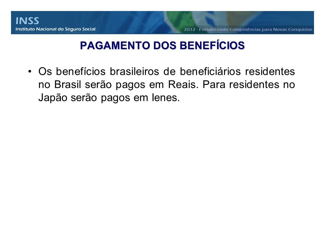 PAGAMENTO DOS BENEFÍCIOS Os benefícios brasileiros de beneficiários residentes no Brasil serão pagos em Reais. Para residentes no Japão serão pagos em