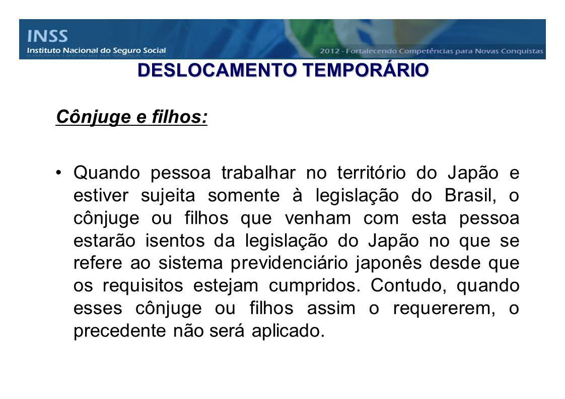 DESLOCAMENTO TEMPORÁRIO Cônjuge e filhos: Quando pessoa trabalhar no território do Japão e estiver sujeita somente à legislação do Brasil, o cônjuge o
