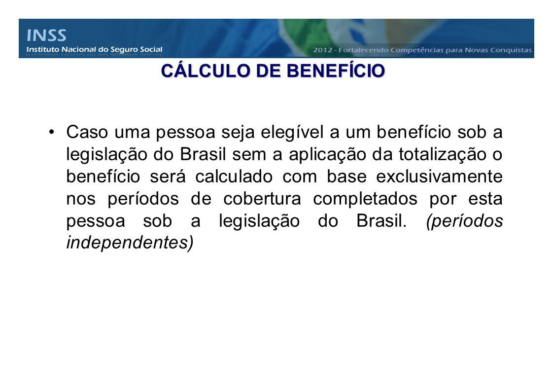 CÁLCULO DE BENEFÍCIO Caso uma pessoa seja elegível a um benefício sob a legislação do Brasil sem a aplicação da totalização o benefício será calculado