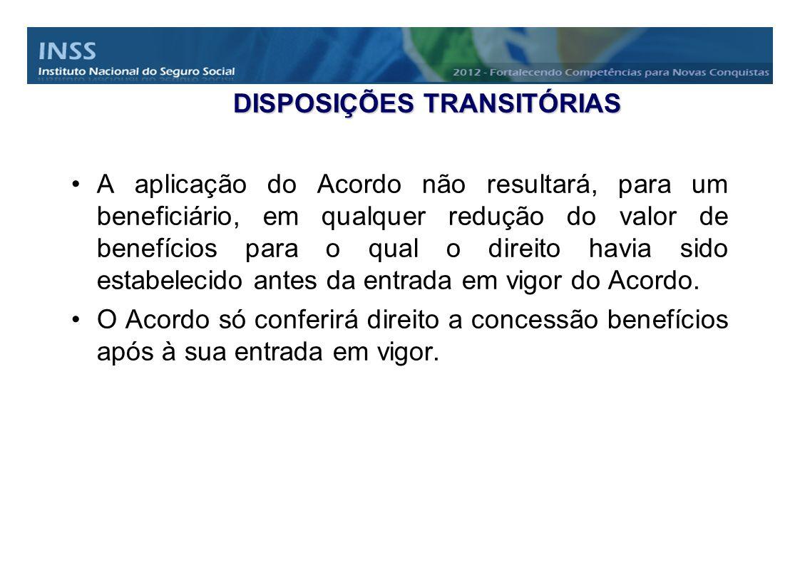 DISPOSIÇÕES TRANSITÓRIAS A aplicação do Acordo não resultará, para um beneficiário, em qualquer redução do valor de benefícios para o qual o direito h