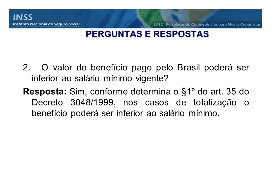 2. O valor do benefício pago pelo Brasil poderá ser inferior ao salário mínimo vigente? Resposta: Sim, conforme determina o §1º do art. 35 do Decreto