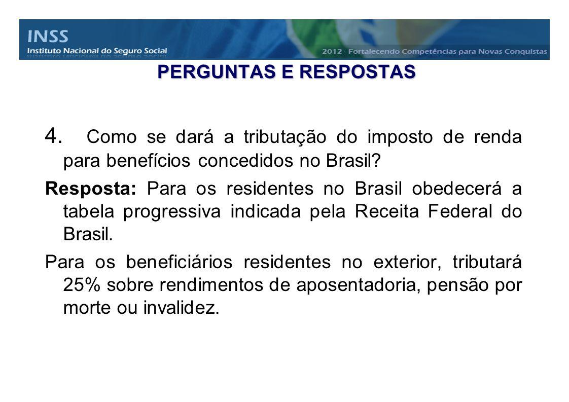 PERGUNTAS E RESPOSTAS 4. Como se dará a tributação do imposto de renda para benefícios concedidos no Brasil? Resposta: Para os residentes no Brasil ob
