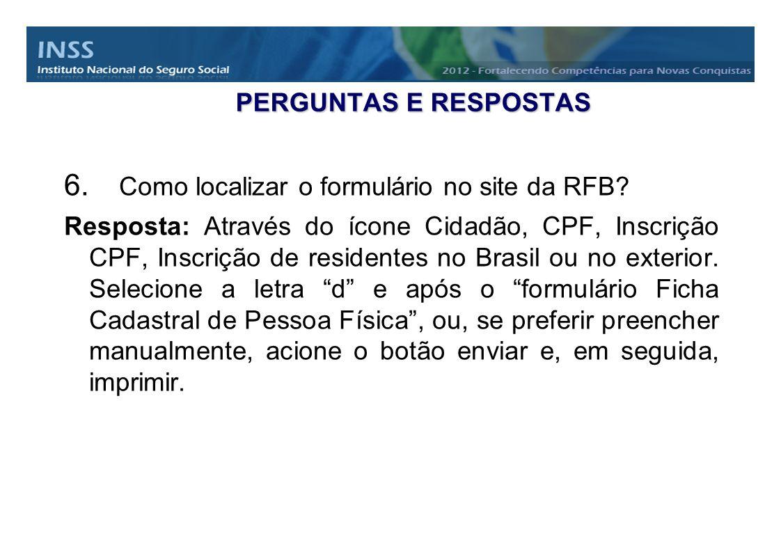 PERGUNTAS E RESPOSTAS 6. Como localizar o formulário no site da RFB? Resposta: Através do ícone Cidadão, CPF, Inscrição CPF, Inscrição de residentes n