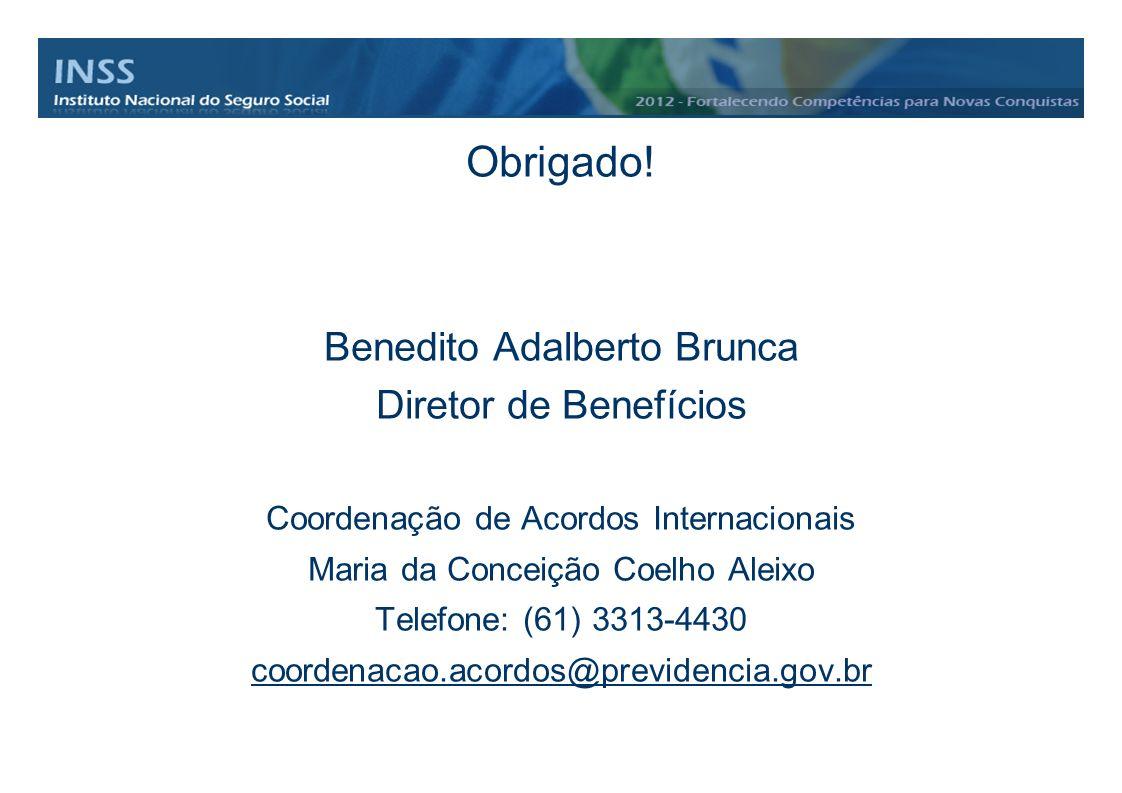 Obrigado! Benedito Adalberto Brunca Diretor de Benefícios Coordenação de Acordos Internacionais Maria da Conceição Coelho Aleixo Telefone: (61) 3313-4