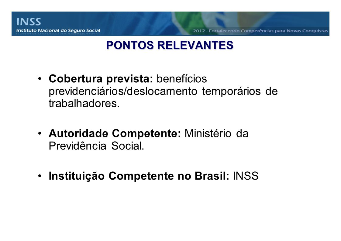 PONTOS RELEVANTES Cobertura prevista: benefícios previdenciários/deslocamento temporários de trabalhadores. Autoridade Competente: Ministério da Previ