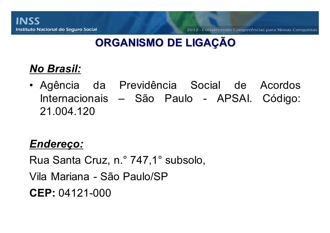 ORGANISMO DE LIGAÇÃO No Brasil: Agência da Previdência Social de Acordos Internacionais – São Paulo - APSAI. Código: 21.004.120 Endereço: Rua Santa Cr