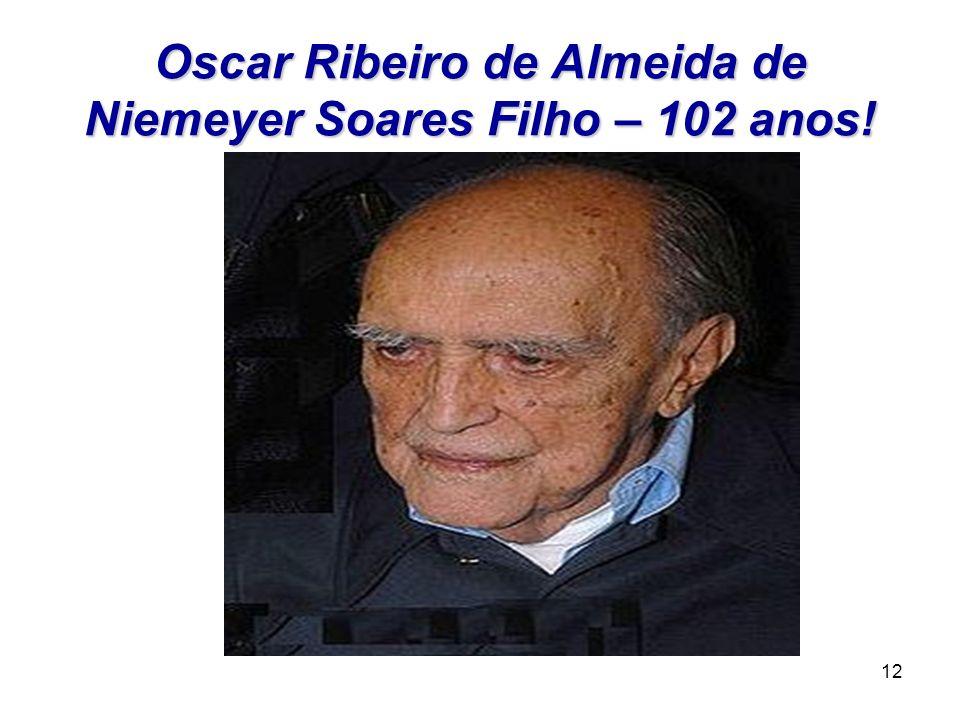 12 Oscar Ribeiro de Almeida de Niemeyer Soares Filho – 102 anos!