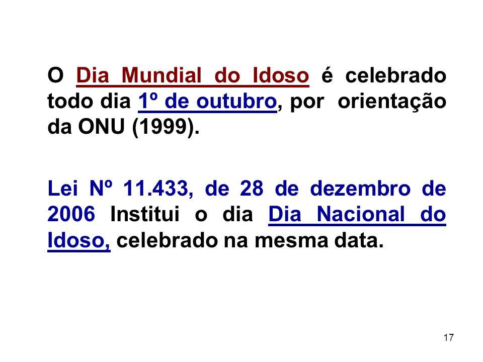 17 O Dia Mundial do Idoso é celebrado todo dia 1º de outubro, por orientação da ONU (1999). Lei Nº 11.433, de 28 de dezembro de 2006 Institui o dia Di
