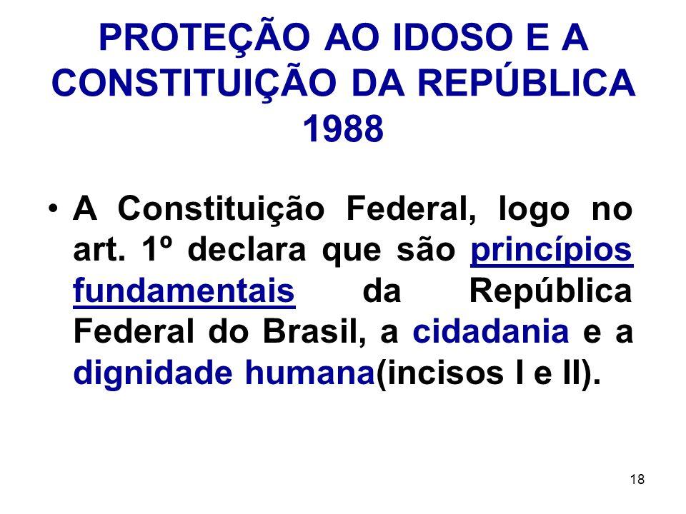 18 PROTEÇÃO AO IDOSO E A CONSTITUIÇÃO DA REPÚBLICA 1988 A Constituição Federal, logo no art. 1º declara que são princípios fundamentais da República F