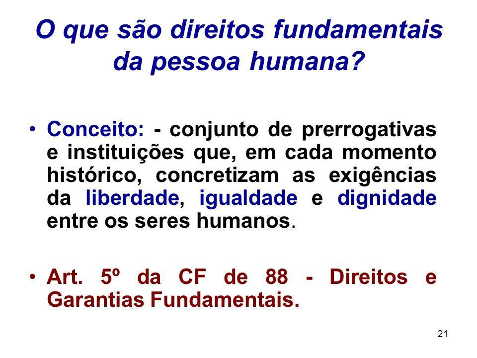 21 O que são direitos fundamentais da pessoa humana? Conceito: - conjunto de prerrogativas e instituições que, em cada momento histórico, concretizam