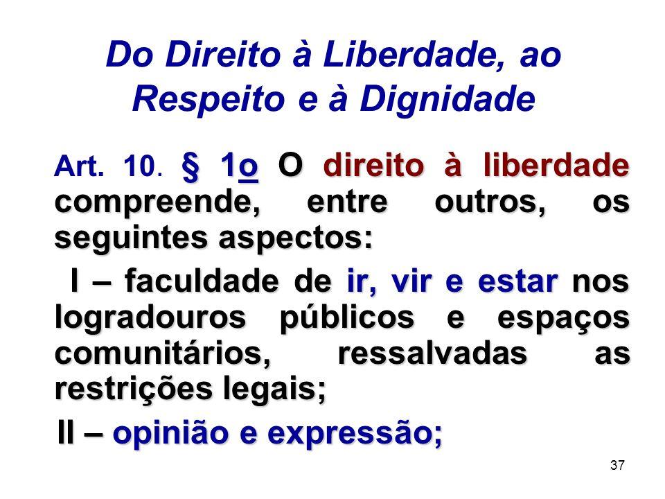 37 Do Direito à Liberdade, ao Respeito e à Dignidade § 1o O direito à liberdade compreende, entre outros, os seguintes aspectos: Art. 10. § 1o O direi