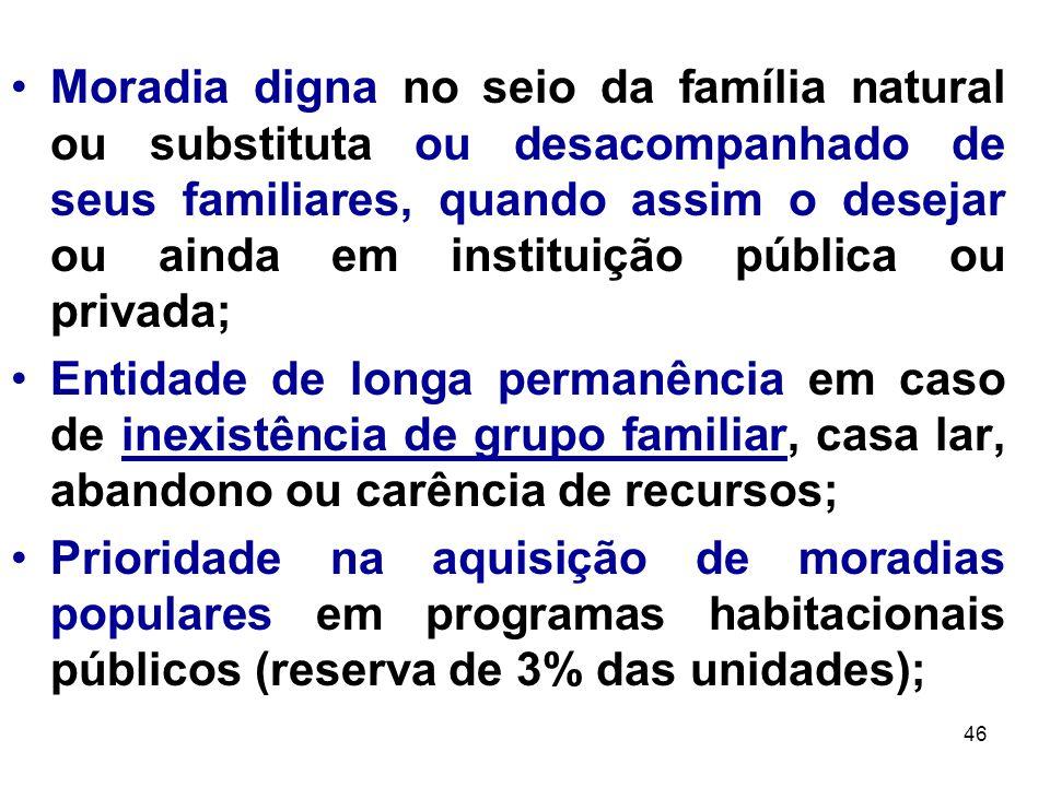 46 Moradia digna no seio da família natural ou substituta ou desacompanhado de seus familiares, quando assim o desejar ou ainda em instituição pública