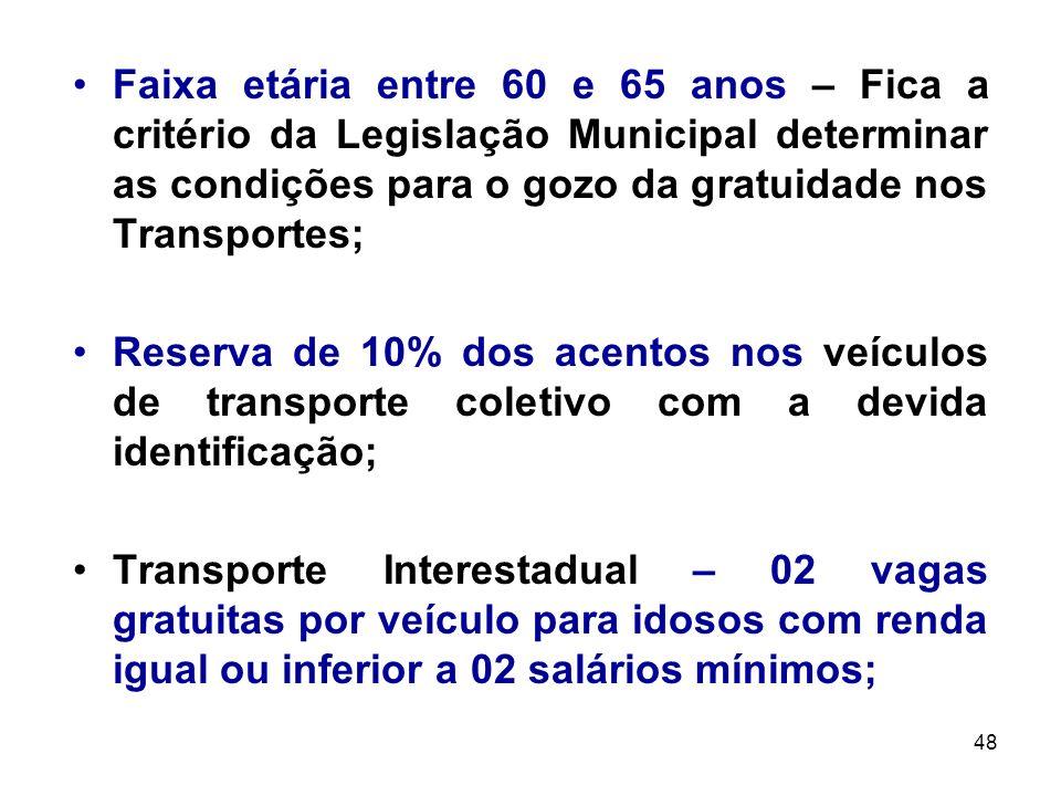 48 Faixa etária entre 60 e 65 anos – Fica a critério da Legislação Municipal determinar as condições para o gozo da gratuidade nos Transportes; Reserv