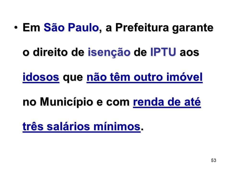 53 Em São Paulo, a Prefeitura garante o direito de isenção de IPTU aos idosos que não têm outro imóvel no Município e com renda de até três salários m