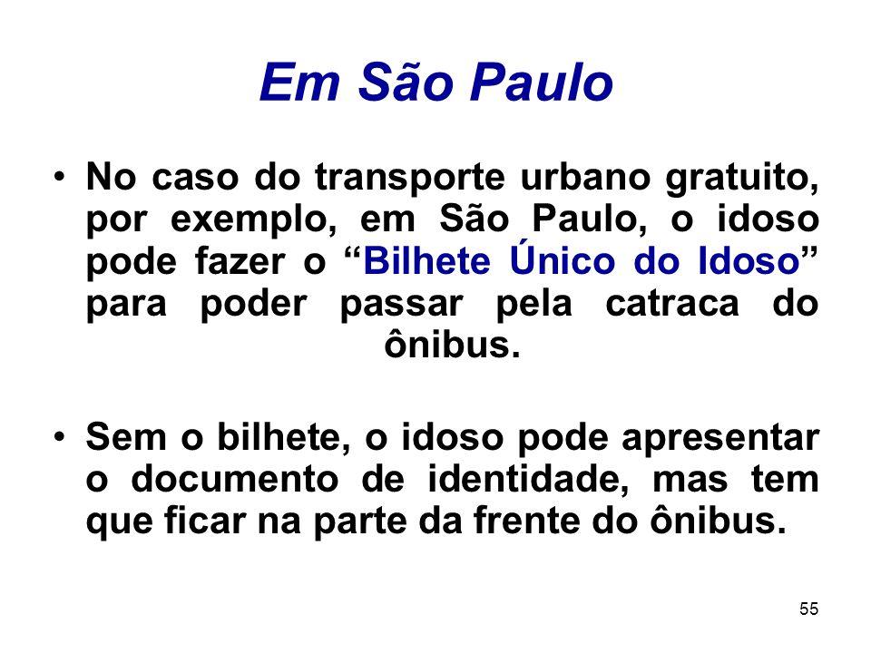 55 Em São Paulo No caso do transporte urbano gratuito, por exemplo, em São Paulo, o idoso pode fazer o Bilhete Único do Idoso para poder passar pela c
