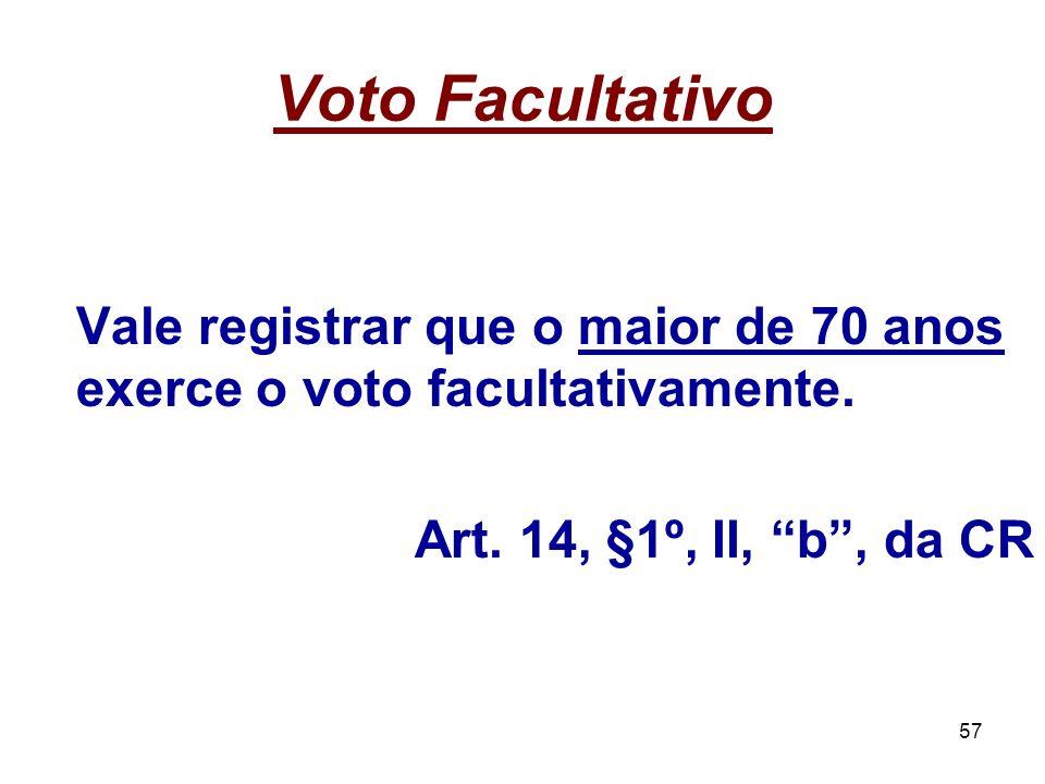57 Voto Facultativo Vale registrar que o maior de 70 anos exerce o voto facultativamente. Art. 14, §1º, II, b, da CR