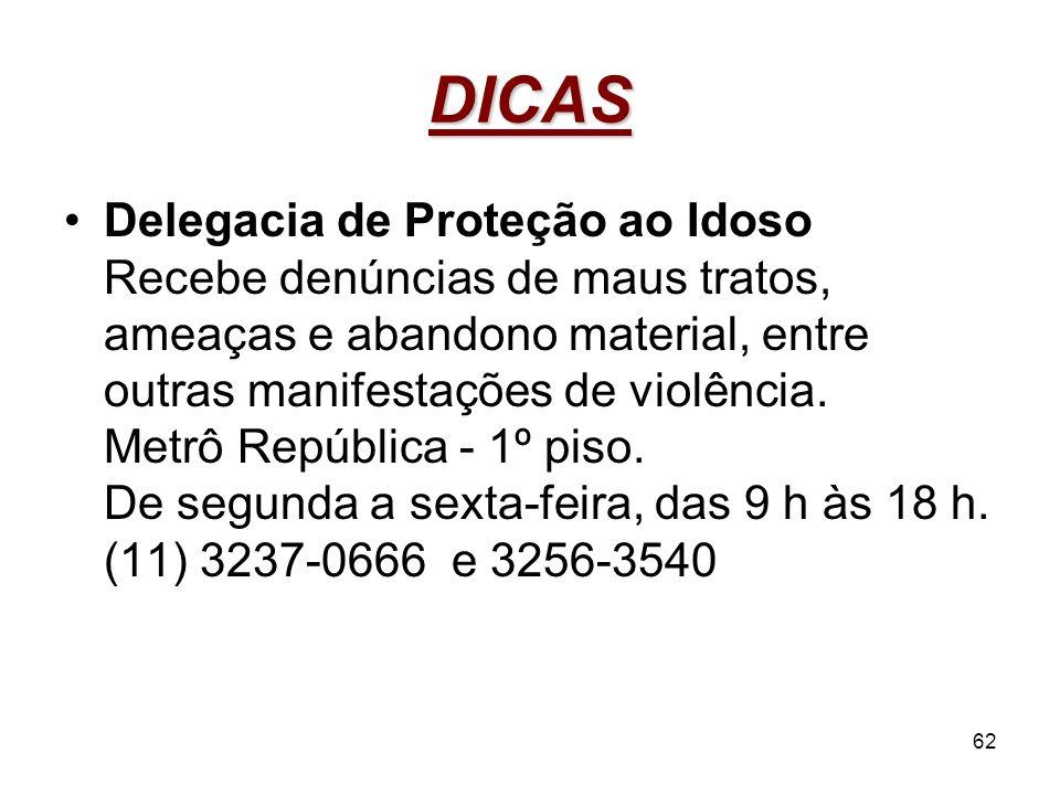 62 DICAS Delegacia de Proteção ao Idoso Recebe denúncias de maus tratos, ameaças e abandono material, entre outras manifestações de violência. Metrô R