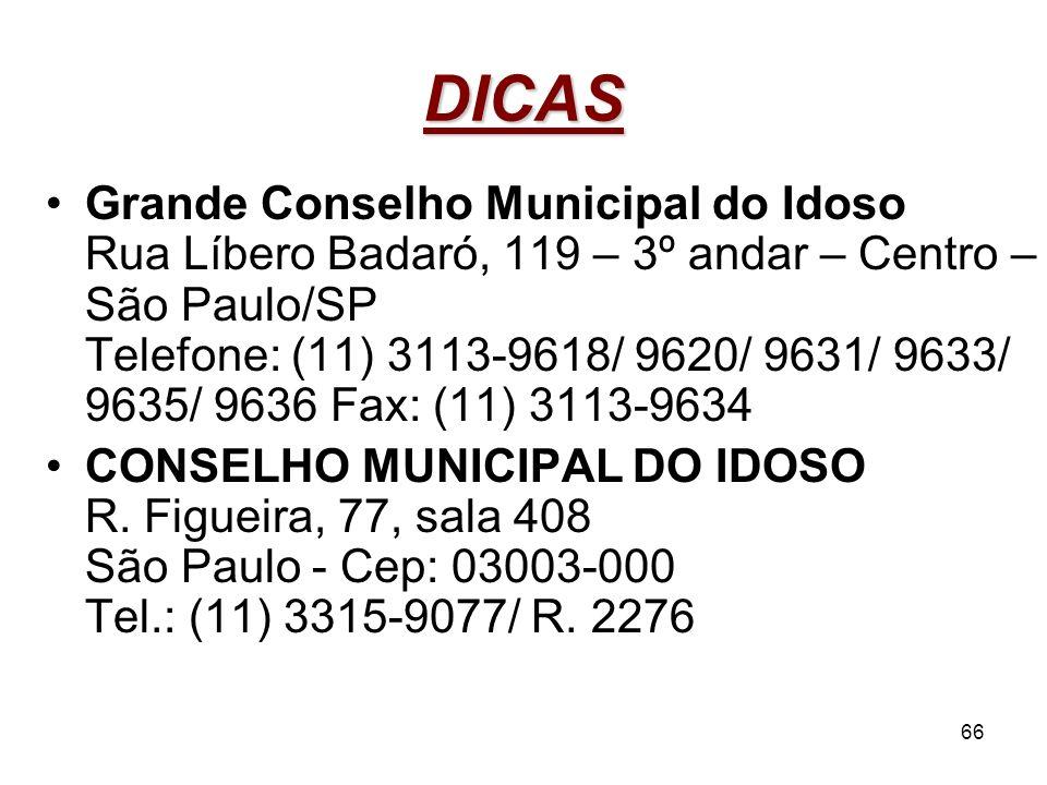 66 DICAS Grande Conselho Municipal do Idoso Rua Líbero Badaró, 119 – 3º andar – Centro – São Paulo/SP Telefone: (11) 3113-9618/ 9620/ 9631/ 9633/ 9635
