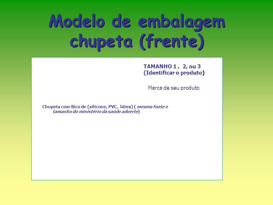 Modelo de embalagem chupeta (frente) TAMANHO 1, 2, ou 3 (Identificar o produto) Chupeta com Bico de (silicone, PVC, látex) ( mesma fonte e tamanho do ministério da saúde adverte) Marca de seu produto