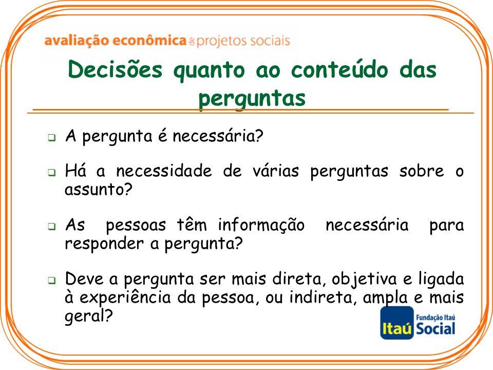 Decisões quanto ao conteúdo das perguntas A pergunta é necessária? Há a necessidade de várias perguntas sobre o assunto? As pessoas têm informação nec