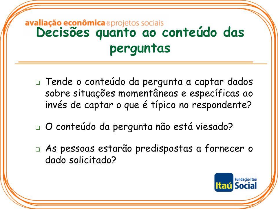 Decisões quanto ao conteúdo das perguntas Tende o conteúdo da pergunta a captar dados sobre situações momentâneas e específicas ao invés de captar o q