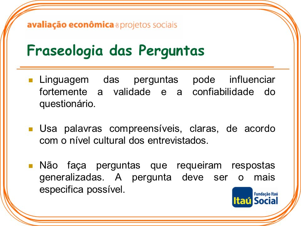 Fraseologia das Perguntas Linguagem das perguntas pode influenciar fortemente a validade e a confiabilidade do questionário. Usa palavras compreensíve