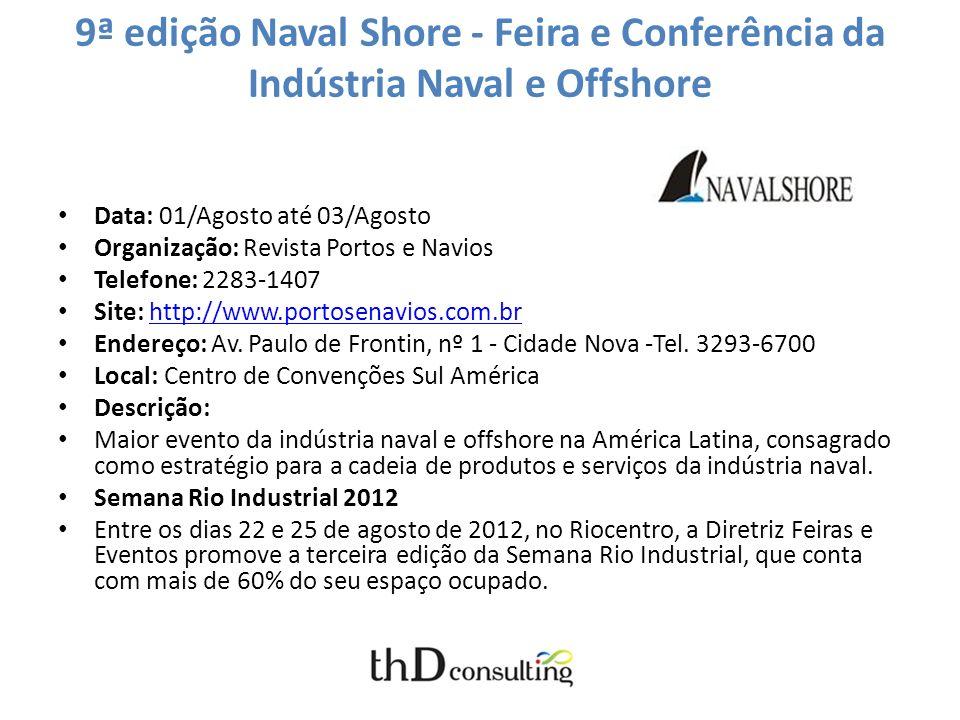 9ª edição Naval Shore - Feira e Conferência da Indústria Naval e Offshore Data: 01/Agosto até 03/Agosto Organização: Revista Portos e Navios Telefone: 2283-1407 Site: http://www.portosenavios.com.brhttp://www.portosenavios.com.br Endereço: Av.