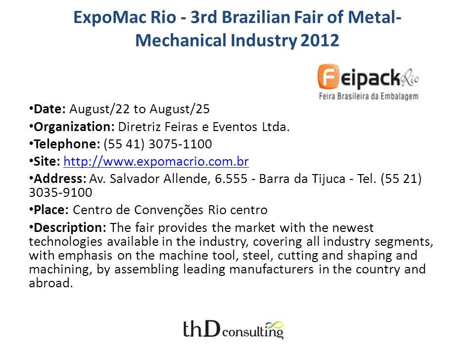 ExpoMac Rio - 3rd Brazilian Fair of Metal- Mechanical Industry 2012 Date: August/22 to August/25 Organization: Diretriz Feiras e Eventos Ltda. Telepho
