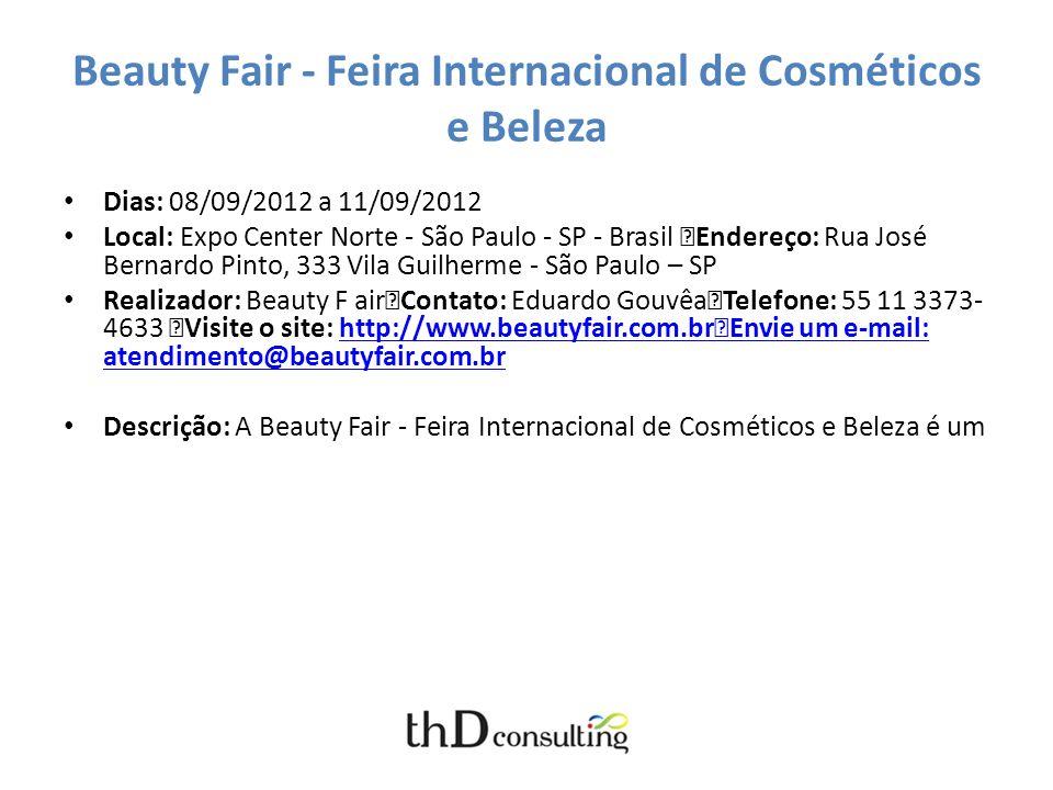 Beauty Fair - Feira Internacional de Cosméticos e Beleza Dias: 08/09/2012 a 11/09/2012 Local: Expo Center Norte - São Paulo - SP - Brasil Endereço: Rua José Bernardo Pinto, 333 Vila Guilherme - São Paulo – SP Realizador: Beauty F air Contato: Eduardo Gouvêa Telefone: 55 11 3373- 4633 Visite o site: http://www.beautyfair.com.br Envie um e-mail: atendimento@beautyfair.com.brhttp://www.beautyfair.com.br Envie um e-mail: atendimento@beautyfair.com.br
