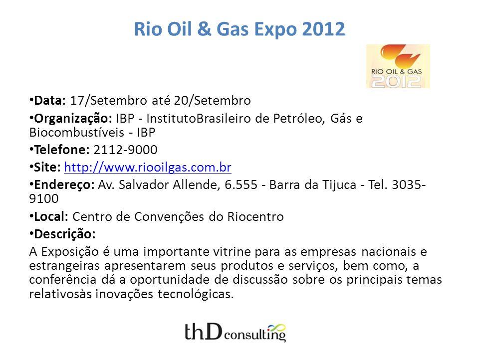 Rio Oil & Gas Expo 2012 Data: 17/Setembro até 20/Setembro Organização: IBP - InstitutoBrasileiro de Petróleo, Gás e Biocombustíveis - IBP Telefone: 2112-9000 Site: http://www.riooilgas.com.brhttp://www.riooilgas.com.br Endereço: Av.