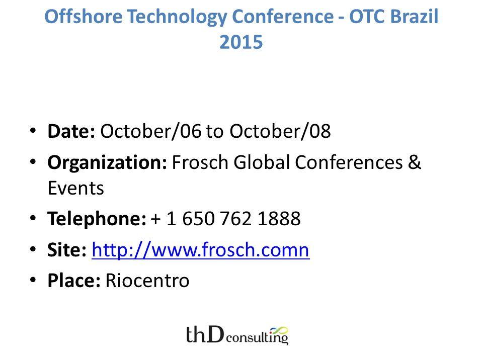 Offshore Technology Conference - OTC Brazil 2015 Date: October/06 to October/08 Organization: Frosch Global Conferences & Events Telephone: + 1 650 76
