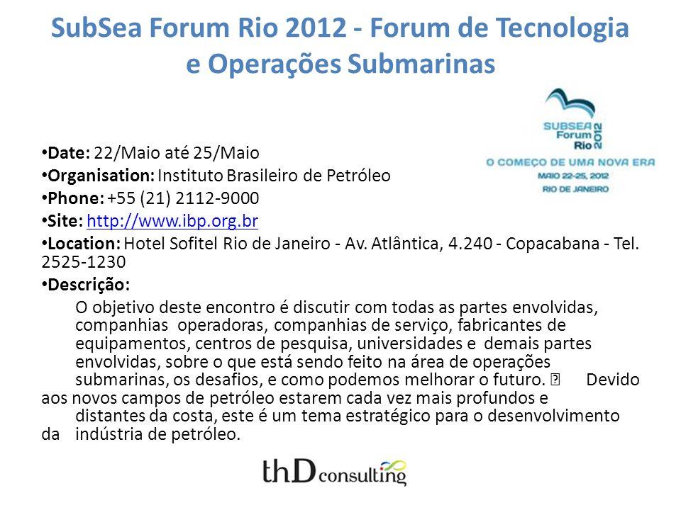 SubSea Forum Rio 2012 - Forum de Tecnologia e Operações Submarinas Date: 22/Maio até 25/Maio Organisation: Instituto Brasileiro de Petróleo Phone: +55 (21) 2112-9000 Site: http://www.ibp.org.brhttp://www.ibp.org.br Location: Hotel Sofitel Rio de Janeiro - Av.