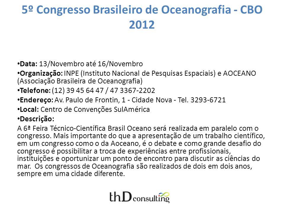 5º Congresso Brasileiro de Oceanografia - CBO 2012 Data: 13/Novembro até 16/Novembro Organização: INPE (Instituto Nacional de Pesquisas Espaciais) e AOCEANO (Associação Brasileira de Oceanografia) Telefone: (12) 39 45 64 47 / 47 3367-2202 Endereço: Av.