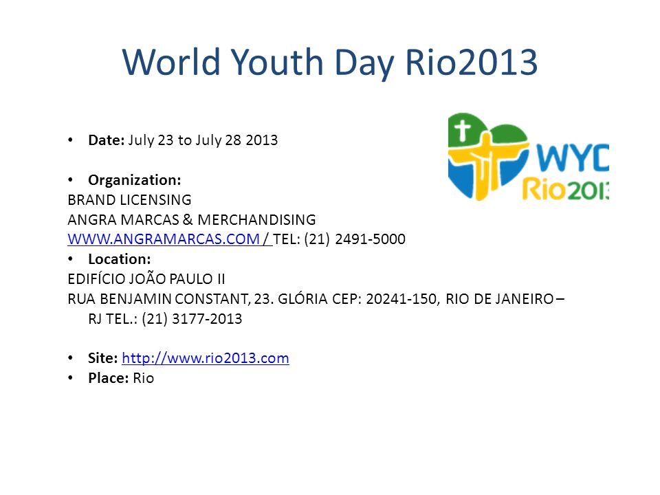 World Youth Day Rio2013 Date: July 23 to July 28 2013 Organization: BRAND LICENSING ANGRA MARCAS & MERCHANDISING WWW.ANGRAMARCAS.COMWWW.ANGRAMARCAS.CO